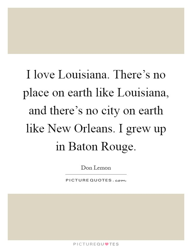 I love Louisiana. There's no place on earth like Louisiana, and there's no city on earth like New Orleans. I grew up in Baton Rouge Picture Quote #1
