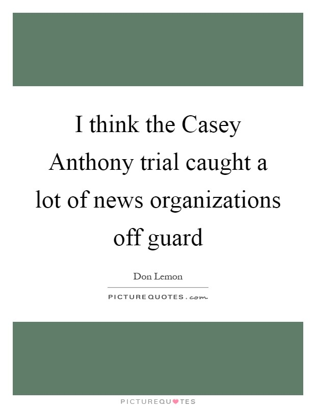 I think the Casey Anthony trial caught a lot of news organizations off guard Picture Quote #1