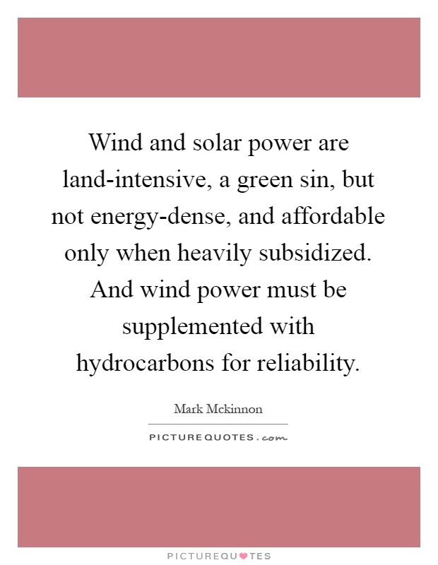 Wind and solar power are land-intensive, a green sin, but not energy-dense, and affordable only when heavily subsidized. And wind power must be supplemented with hydrocarbons for reliability Picture Quote #1