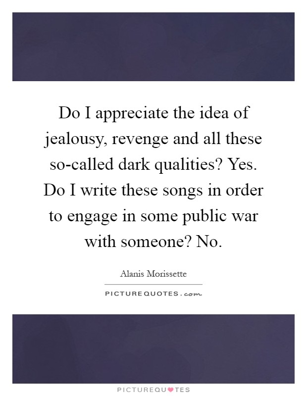 Do I appreciate the idea of jealousy, revenge and all these so-called dark qualities? Yes. Do I write these songs in order to engage in some public war with someone? No Picture Quote #1