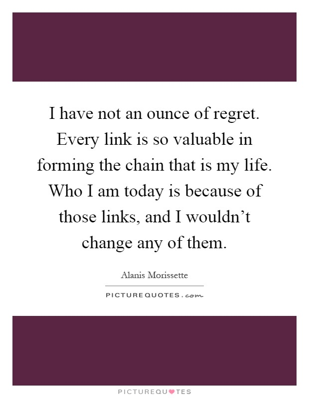 I have not an ounce of regret. Every link is so valuable in forming the chain that is my life. Who I am today is because of those links, and I wouldn't change any of them Picture Quote #1