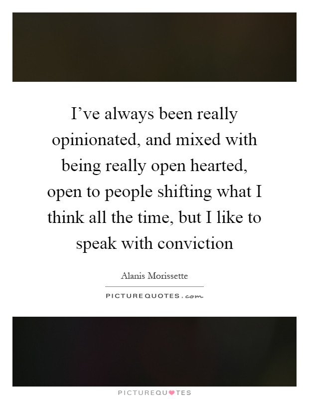 I've always been really opinionated, and mixed with being really open hearted, open to people shifting what I think all the time, but I like to speak with conviction Picture Quote #1