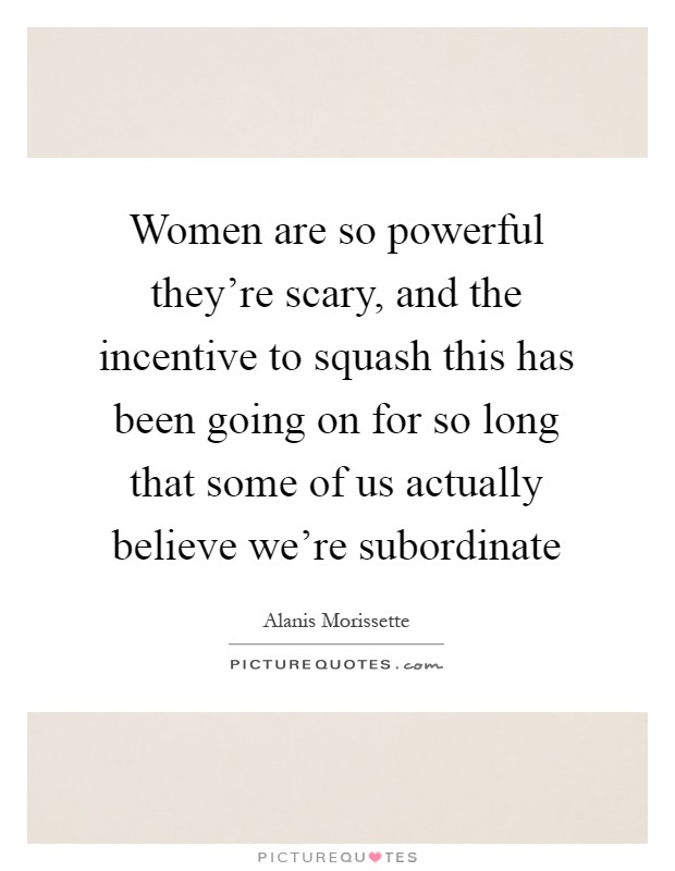 Women are so powerful they're scary, and the incentive to squash this has been going on for so long that some of us actually believe we're subordinate Picture Quote #1