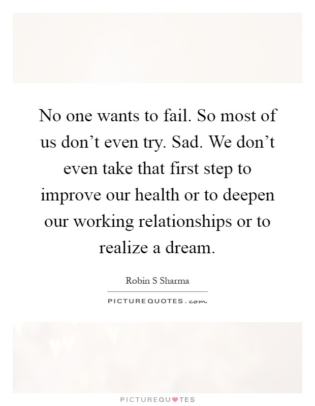 No one wants to fail. So most of us don't even try. Sad. We don't even take that first step to improve our health or to deepen our working relationships or to realize a dream Picture Quote #1