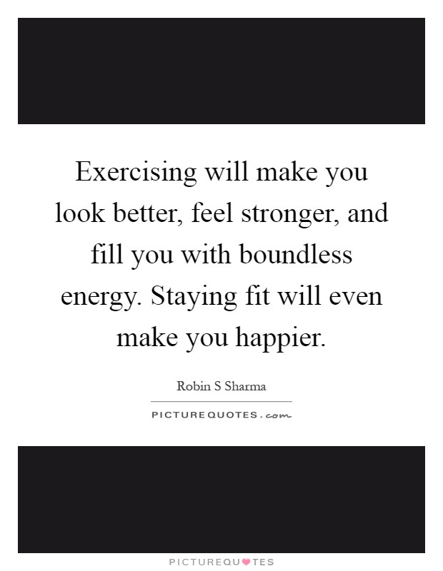 Exercising will make you look better, feel stronger, and fill you with boundless energy. Staying fit will even make you happier Picture Quote #1