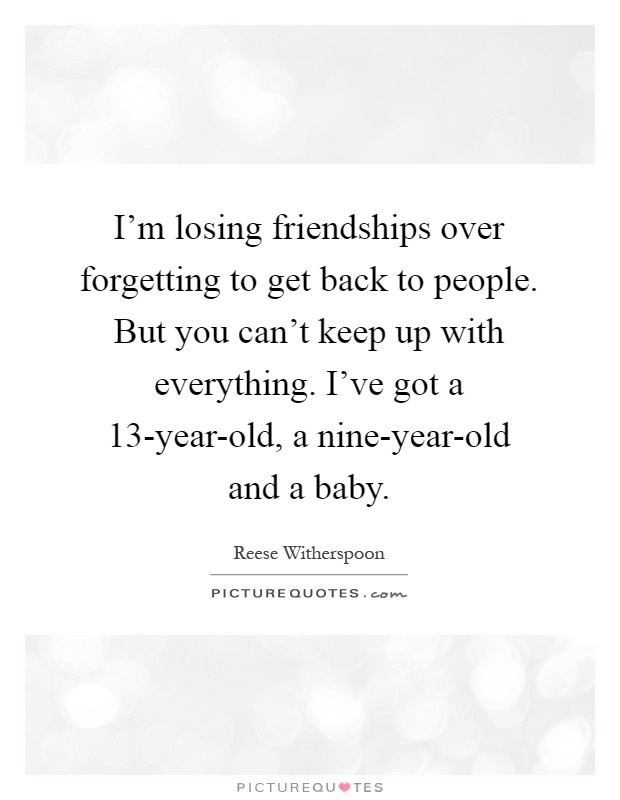 I'm losing friendships over forgetting to get back to people. But you can't keep up with everything. I've got a 13-year-old, a nine-year-old and a baby Picture Quote #1