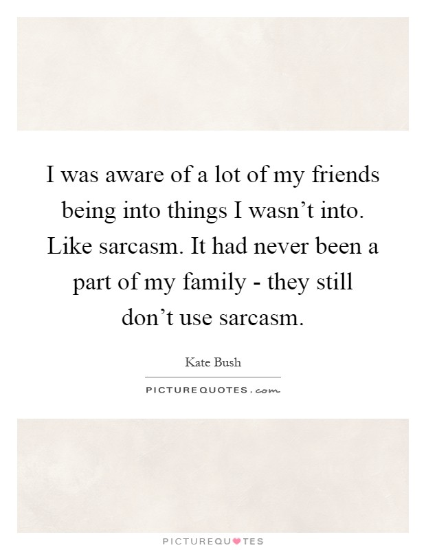 I was aware of a lot of my friends being into things I wasn't into. Like sarcasm. It had never been a part of my family - they still don't use sarcasm Picture Quote #1