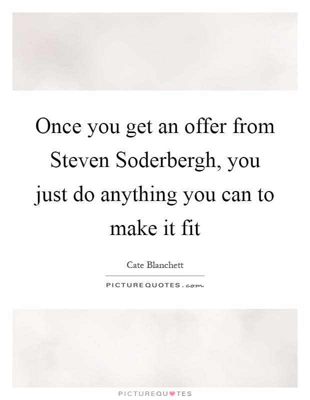 Once you get an offer from Steven Soderbergh, you just do anything you can to make it fit Picture Quote #1