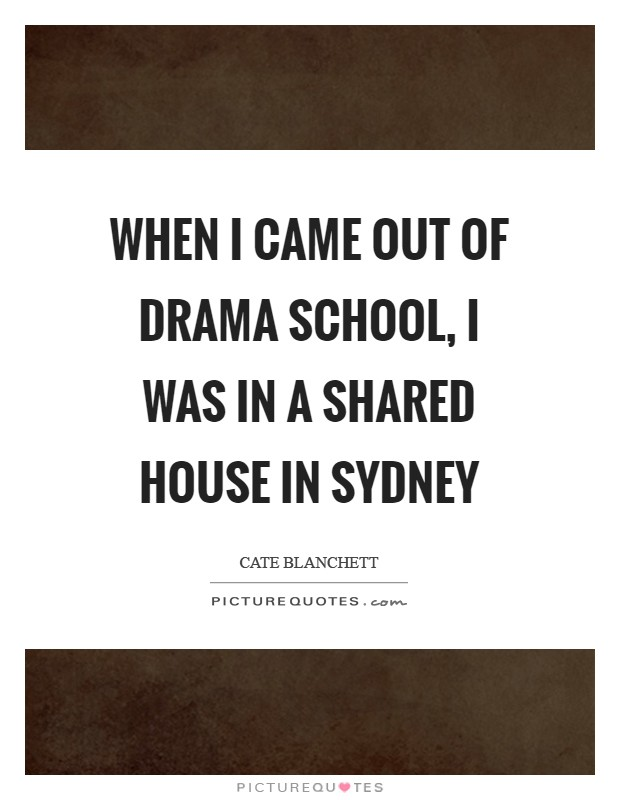 When I came out of drama school, I was in a shared house in Sydney Picture Quote #1