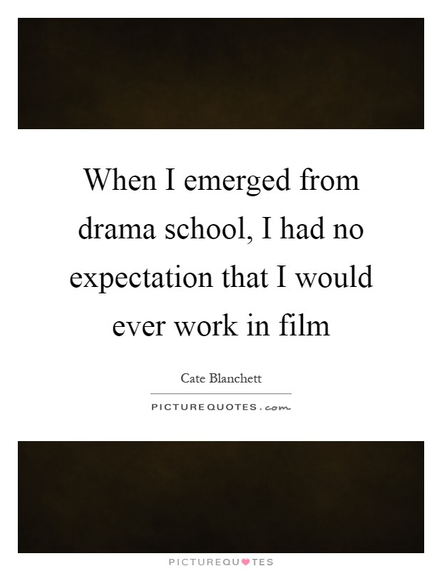 When I emerged from drama school, I had no expectation that I would ever work in film Picture Quote #1