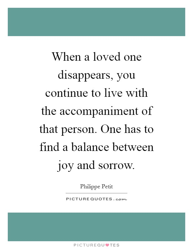 When a loved one disappears, you continue to live with the accompaniment of that person. One has to find a balance between joy and sorrow Picture Quote #1