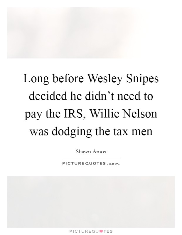 Long before Wesley Snipes decided he didn't need to pay the IRS, Willie Nelson was dodging the tax men Picture Quote #1