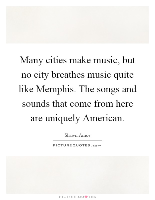 Many cities make music, but no city breathes music quite like Memphis. The songs and sounds that come from here are uniquely American Picture Quote #1