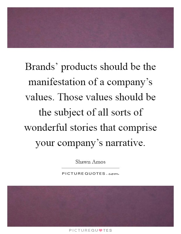 Brands' products should be the manifestation of a company's values. Those values should be the subject of all sorts of wonderful stories that comprise your company's narrative Picture Quote #1