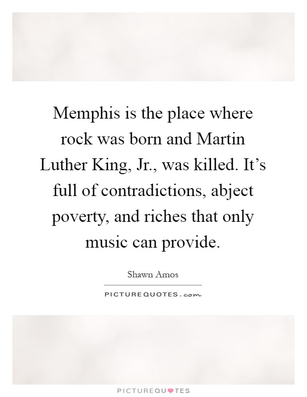 Memphis is the place where rock was born and Martin Luther King, Jr., was killed. It's full of contradictions, abject poverty, and riches that only music can provide Picture Quote #1