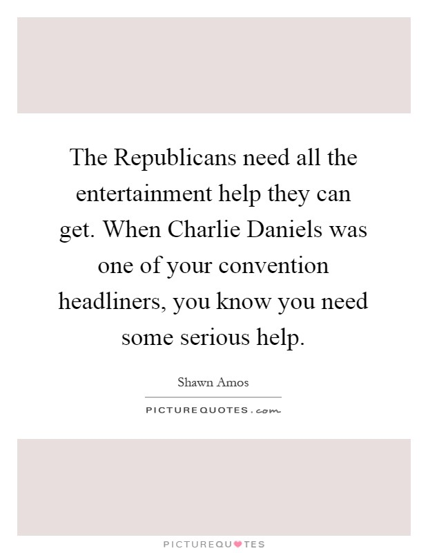 The Republicans need all the entertainment help they can get. When Charlie Daniels was one of your convention headliners, you know you need some serious help Picture Quote #1