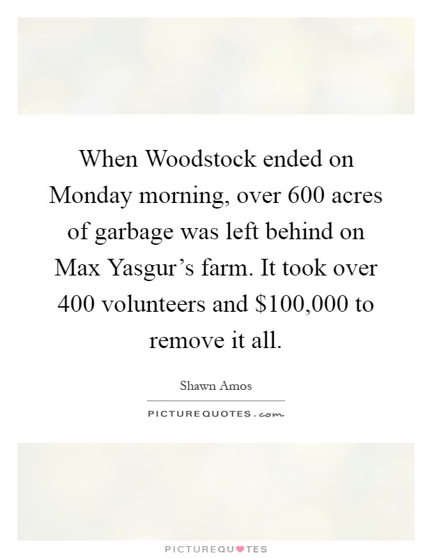When Woodstock ended on Monday morning, over 600 acres of garbage was left behind on Max Yasgur's farm. It took over 400 volunteers and $100,000 to remove it all Picture Quote #1