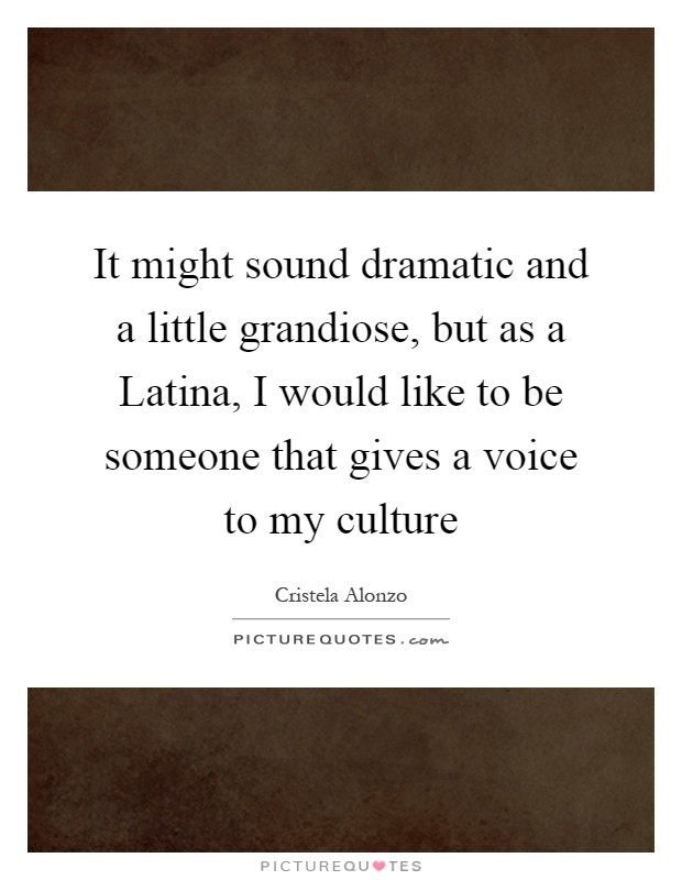 It might sound dramatic and a little grandiose, but as a Latina, I would like to be someone that gives a voice to my culture Picture Quote #1