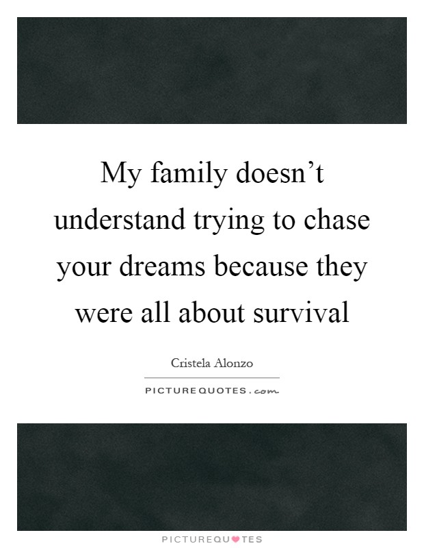 My family doesn't understand trying to chase your dreams because they were all about survival Picture Quote #1