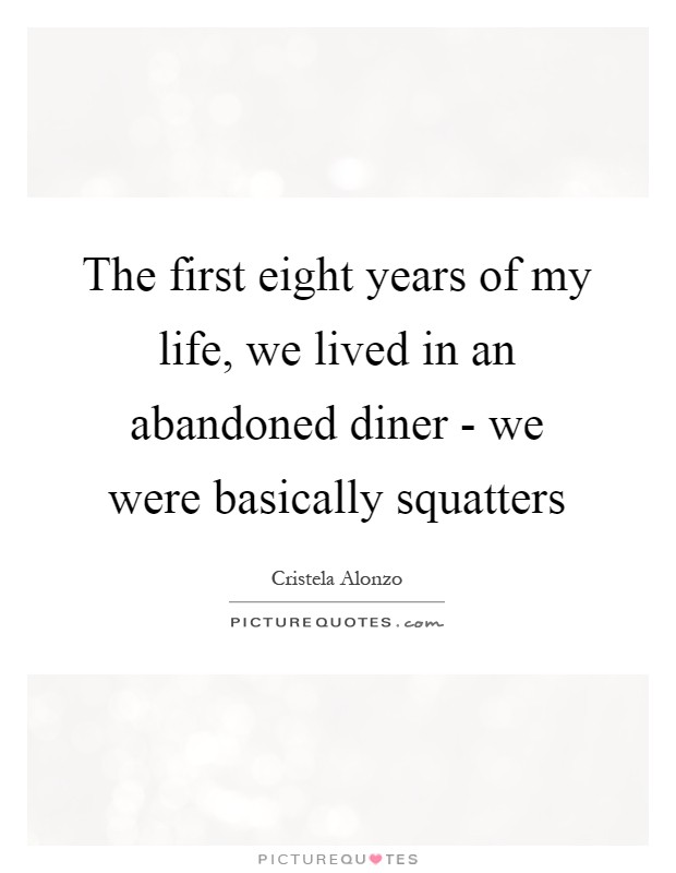 The first eight years of my life, we lived in an abandoned diner - we were basically squatters Picture Quote #1