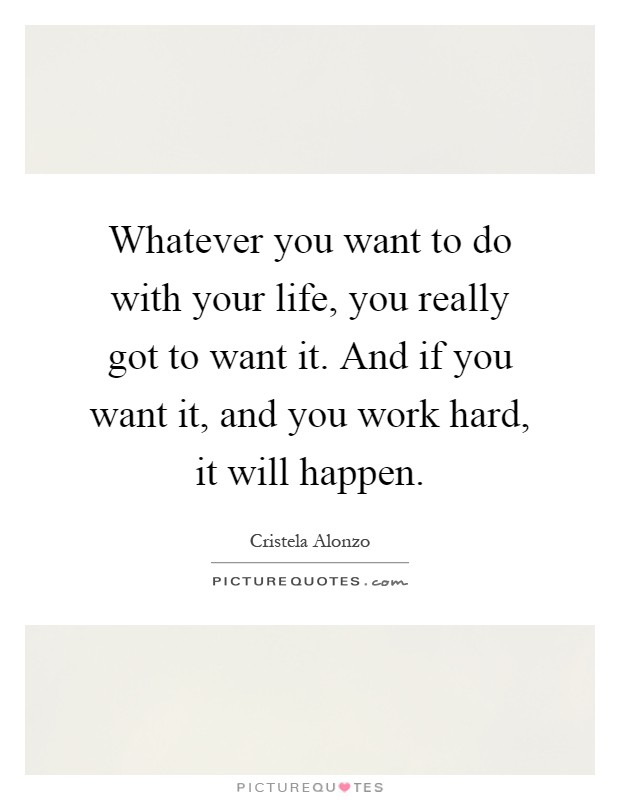Whatever you want to do with your life, you really got to want it. And if you want it, and you work hard, it will happen Picture Quote #1