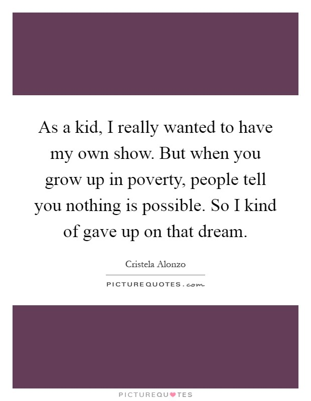 As a kid, I really wanted to have my own show. But when you grow up in poverty, people tell you nothing is possible. So I kind of gave up on that dream Picture Quote #1
