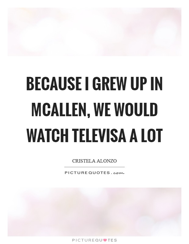 Because I grew up in McAllen, we would watch Televisa a lot Picture Quote #1