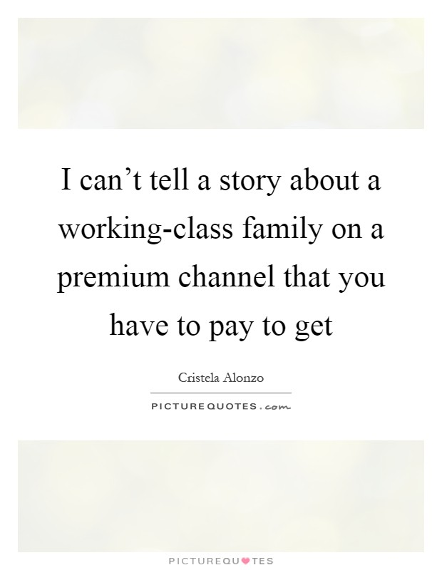 I can't tell a story about a working-class family on a premium channel that you have to pay to get Picture Quote #1
