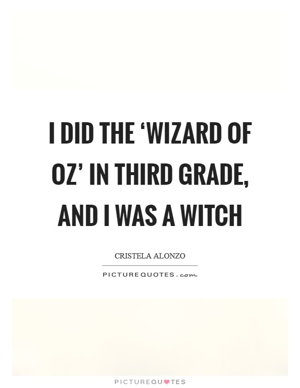 I did the 'Wizard of Oz' in third grade, and I was a witch Picture Quote #1