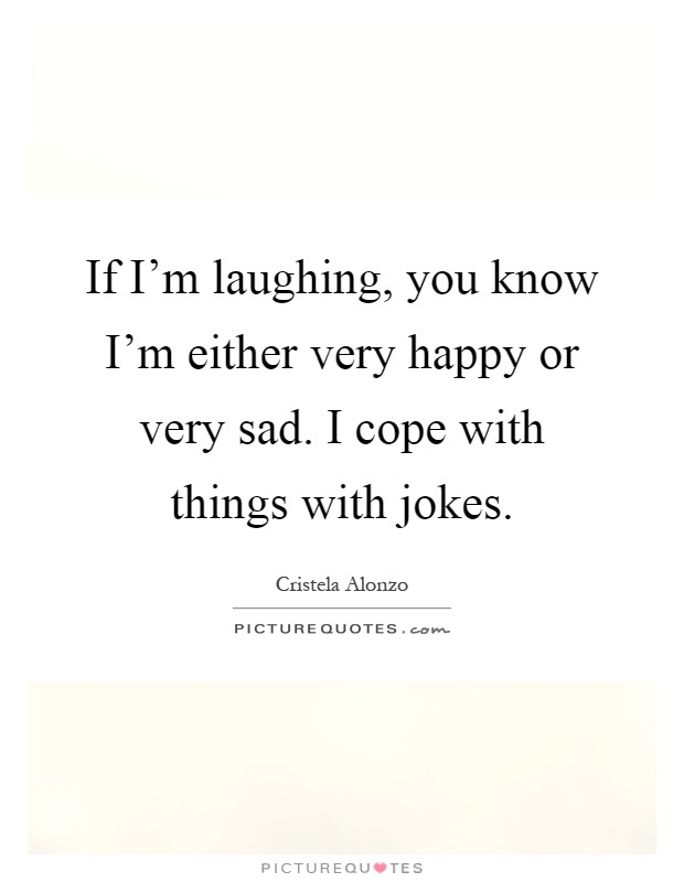 If I'm laughing, you know I'm either very happy or very sad. I cope with things with jokes Picture Quote #1