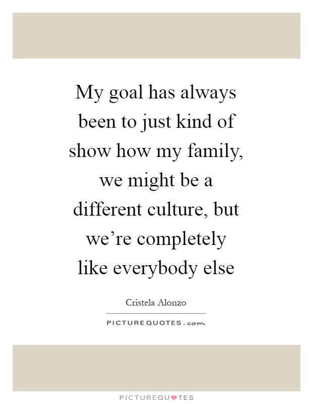 My goal has always been to just kind of show how my family, we might be a different culture, but we're completely like everybody else Picture Quote #1