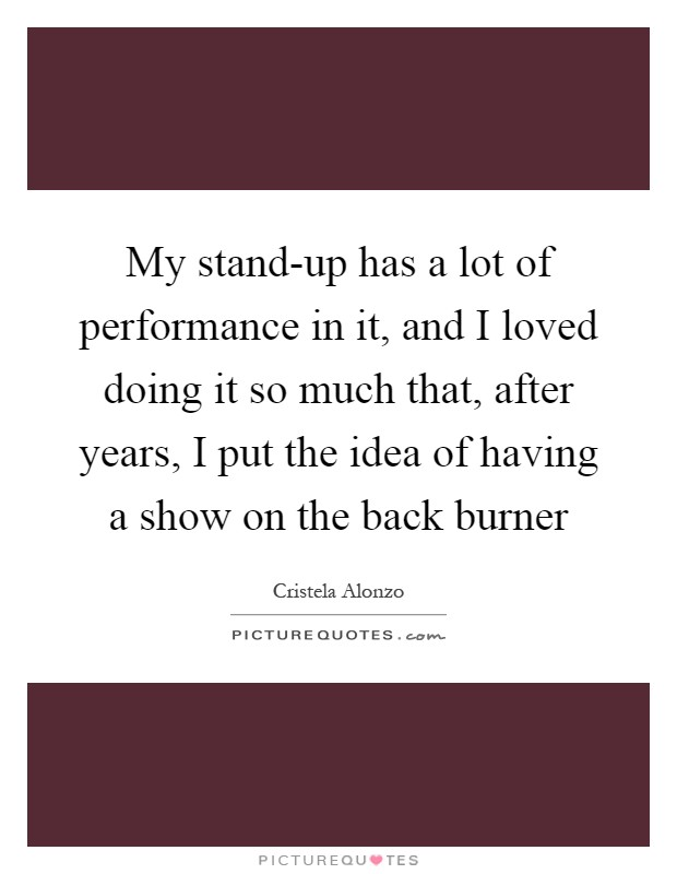 My stand-up has a lot of performance in it, and I loved doing it so much that, after years, I put the idea of having a show on the back burner Picture Quote #1