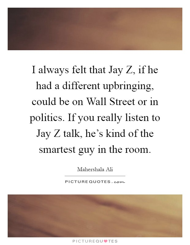 I always felt that Jay Z, if he had a different upbringing, could be on Wall Street or in politics. If you really listen to Jay Z talk, he's kind of the smartest guy in the room Picture Quote #1