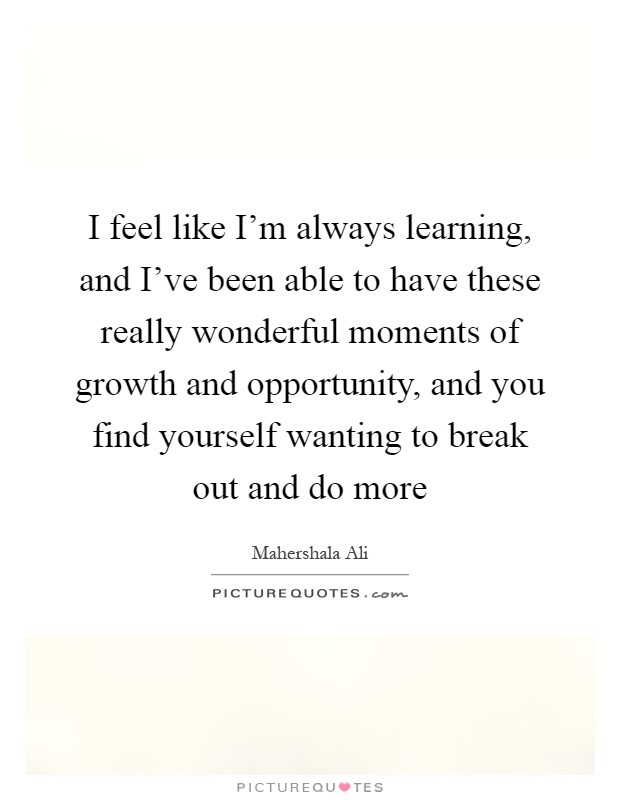 I feel like I'm always learning, and I've been able to have these really wonderful moments of growth and opportunity, and you find yourself wanting to break out and do more Picture Quote #1