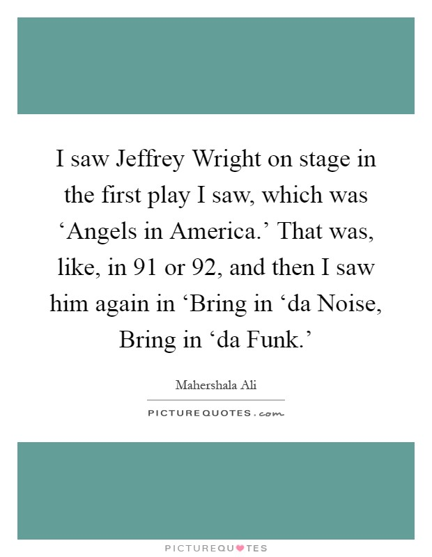 I saw Jeffrey Wright on stage in the first play I saw, which was 'Angels in America.' That was, like, in  91 or  92, and then I saw him again in 'Bring in 'da Noise, Bring in 'da Funk.' Picture Quote #1