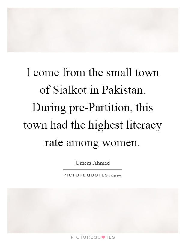 I come from the small town of Sialkot in Pakistan. During pre-Partition, this town had the highest literacy rate among women Picture Quote #1