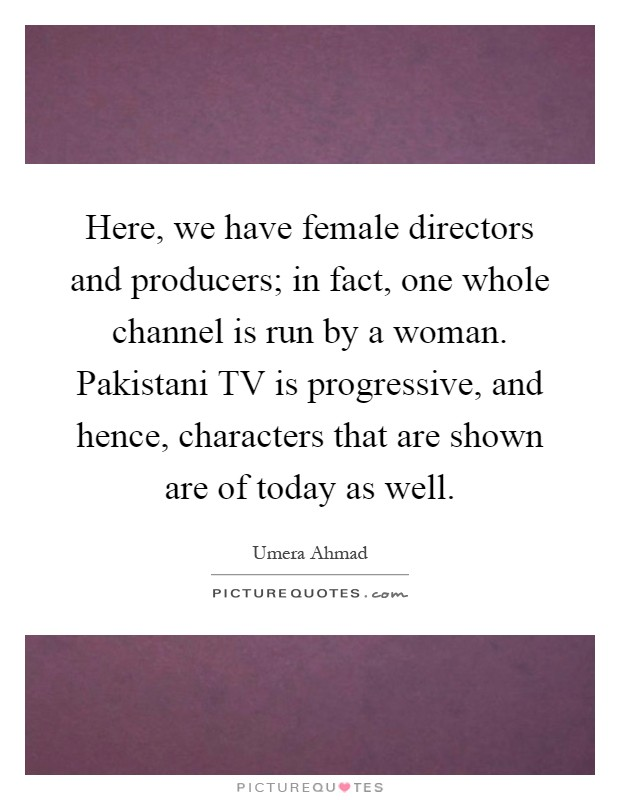Here, we have female directors and producers; in fact, one whole channel is run by a woman. Pakistani TV is progressive, and hence, characters that are shown are of today as well Picture Quote #1