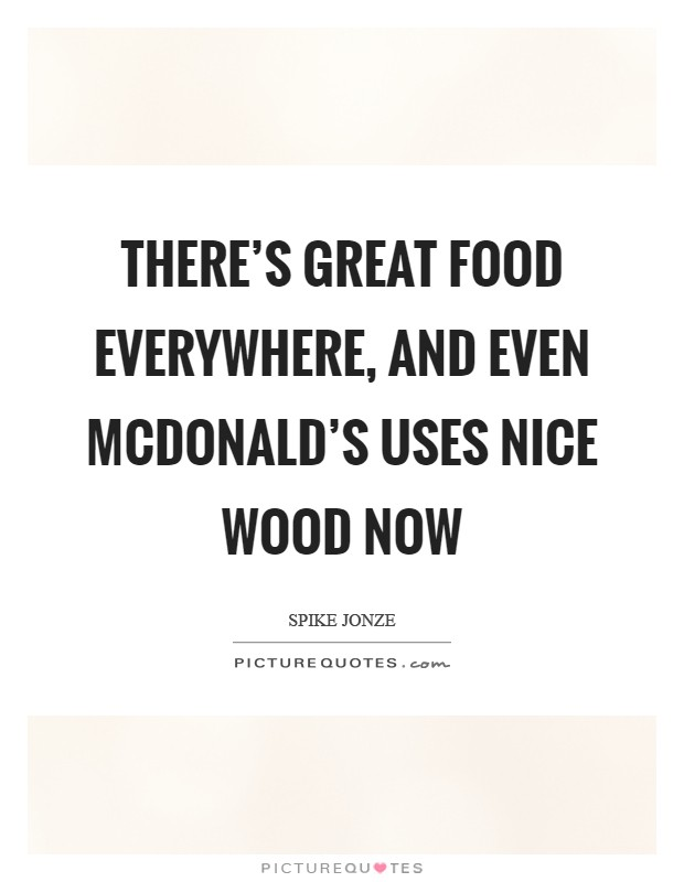There's great food everywhere, and even McDonald's uses nice wood now Picture Quote #1