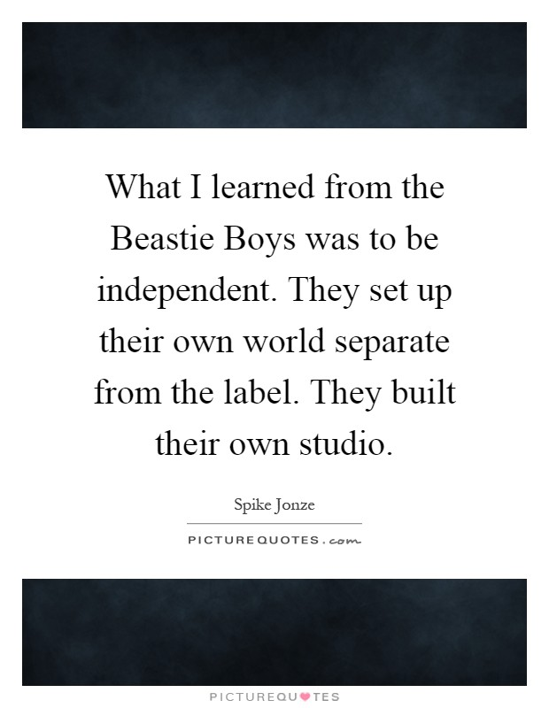 What I learned from the Beastie Boys was to be independent. They set up their own world separate from the label. They built their own studio Picture Quote #1