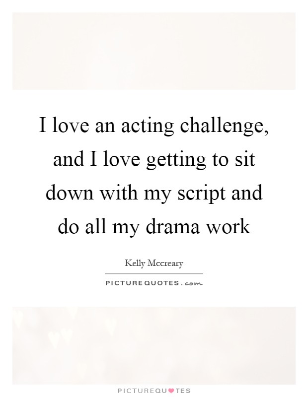 I love an acting challenge, and I love getting to sit down with my script and do all my drama work Picture Quote #1