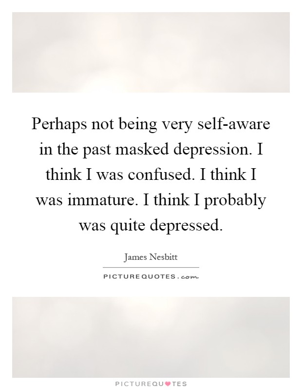 Perhaps not being very self-aware in the past masked depression. I think I was confused. I think I was immature. I think I probably was quite depressed Picture Quote #1