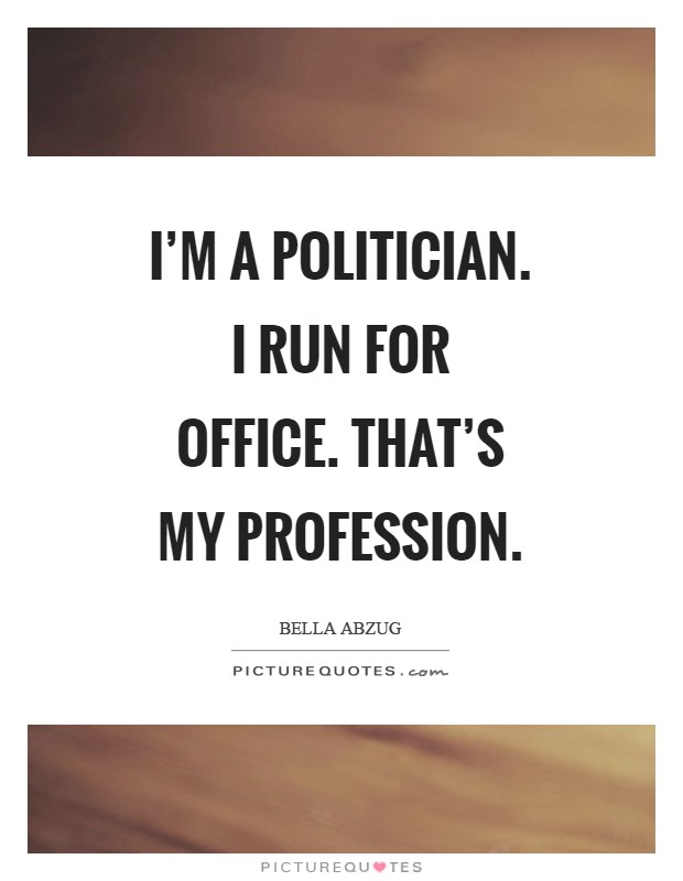I'm a politician. I run for office. That's my profession Picture Quote #1