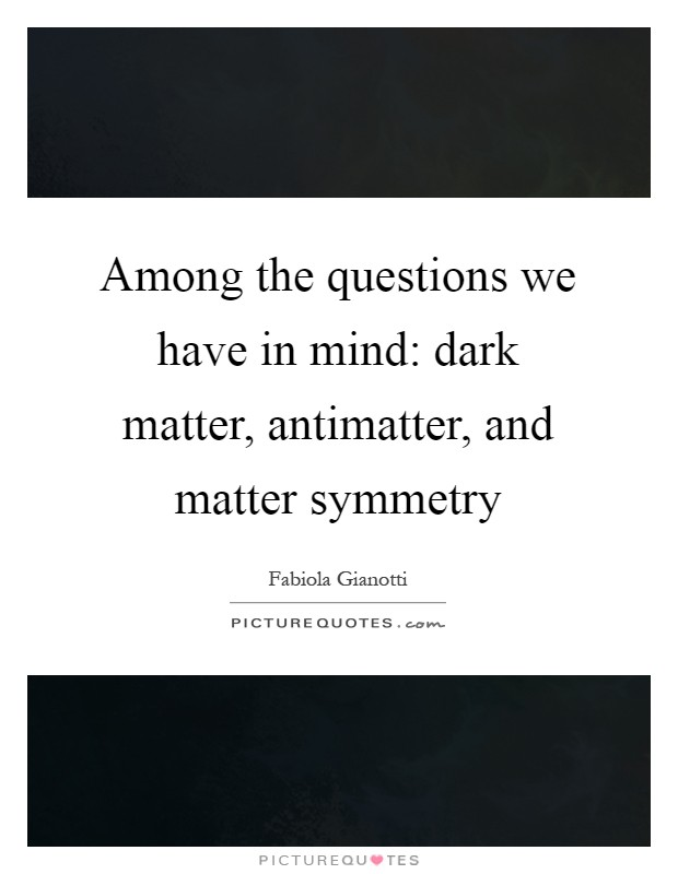 Among the questions we have in mind: dark matter, antimatter, and matter symmetry Picture Quote #1