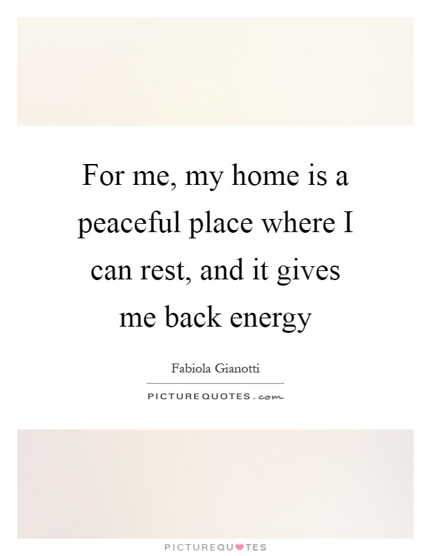 For me, my home is a peaceful place where I can rest, and it gives me back energy Picture Quote #1