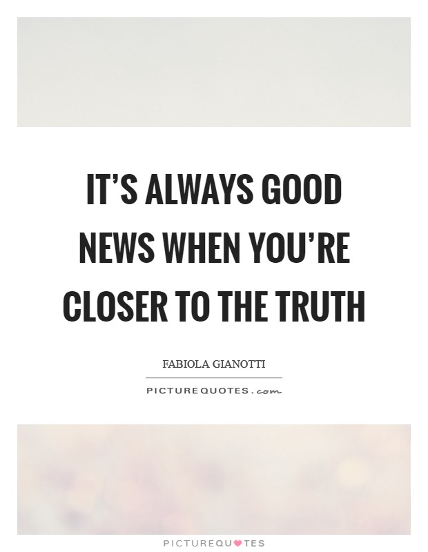 It's always good news when you're closer to the truth Picture Quote #1