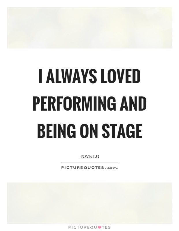 I always loved performing and being on stage Picture Quote #1