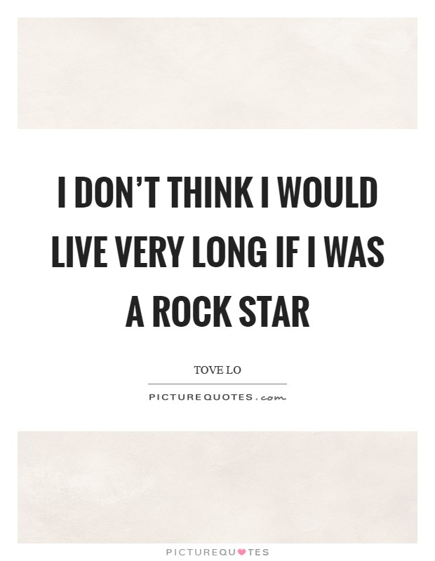 I don't think I would live very long if I was a rock star Picture Quote #1