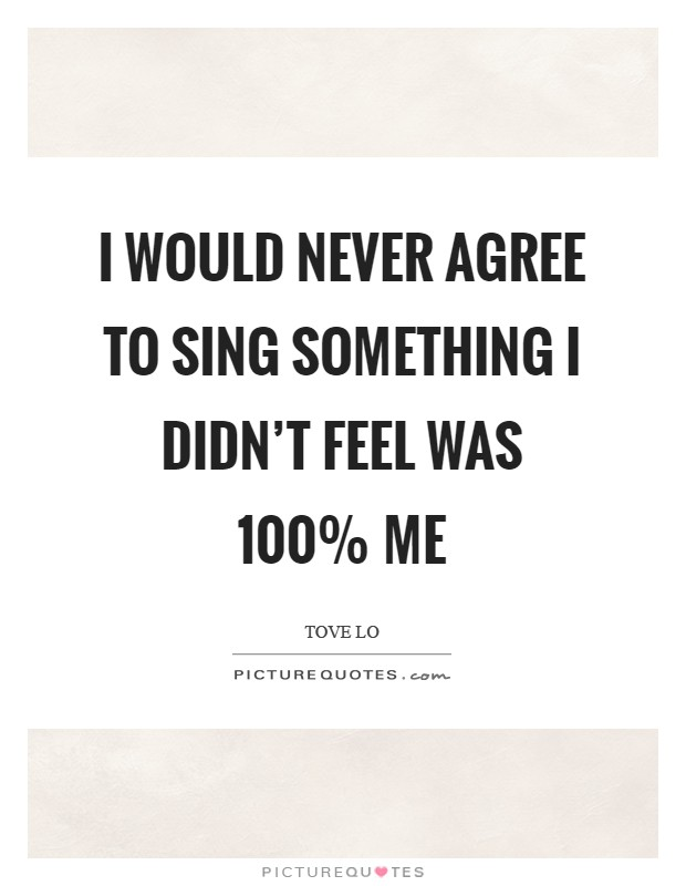 I would never agree to sing something I didn't feel was 100% me Picture Quote #1