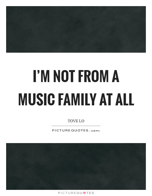 I'm not from a music family at all Picture Quote #1