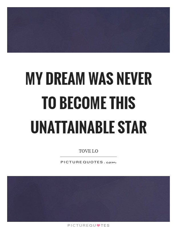 My dream was never to become this unattainable star Picture Quote #1